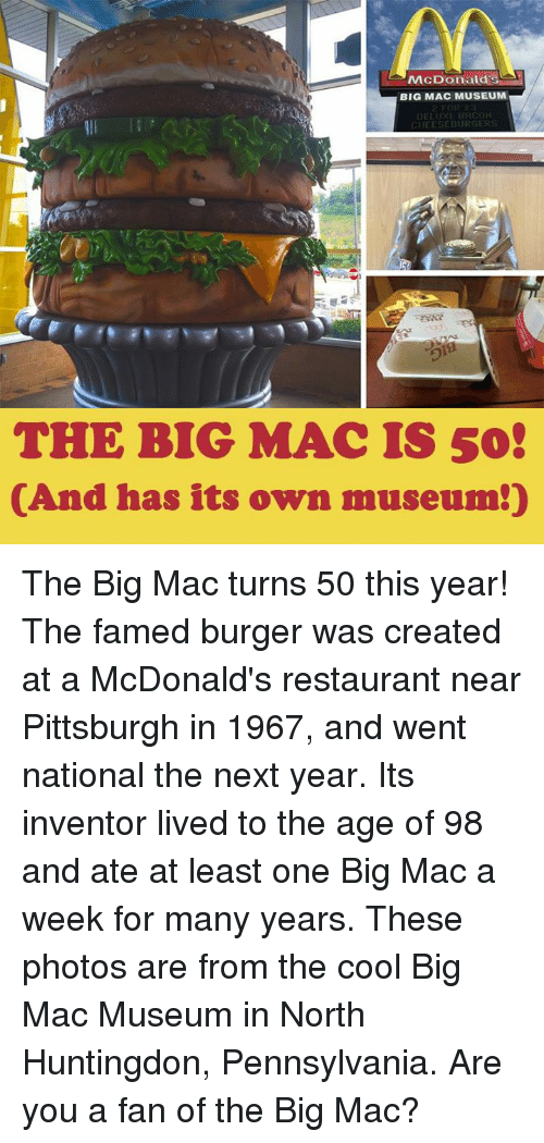 McDonalds, Memes, and Cool: McDonald's  BIG MAC MUSEUM  5  THE BIG MAC IS 50  (And has its own museum!) The Big Mac turns 50 this year! The famed burger was created at a McDonald's restaurant near Pittsburgh in 1967, and went national the next year. Its inventor lived to the age of 98 and ate at least one Big Mac a week for many years. These photos are from the cool Big Mac Museum in North Huntingdon, Pennsylvania. Are you a fan of the Big Mac?