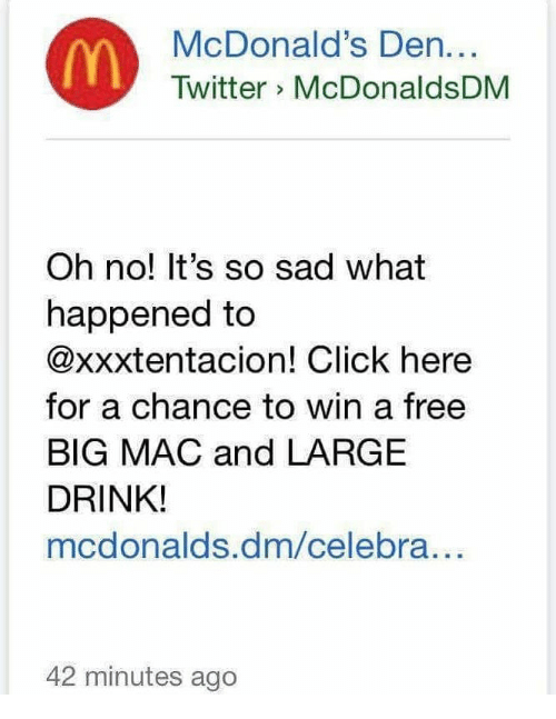 Click, McDonalds, and Twitter: McDonald's Den...  Twitter McDonaldsDM  Oh no! It's so sad what  happened to  @xxxtentacion! Click here  for a chance to win a free  BIG MAC and LARGE  DRINK!  mcdonalds.dm/celebra...  42 minutes ago