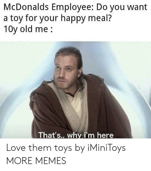happy meal: McDonalds Employee: Do you want  a toy for your happy meal?  10y old me  That's.. why i'm here Love them toys by iMiniToys MORE MEMES