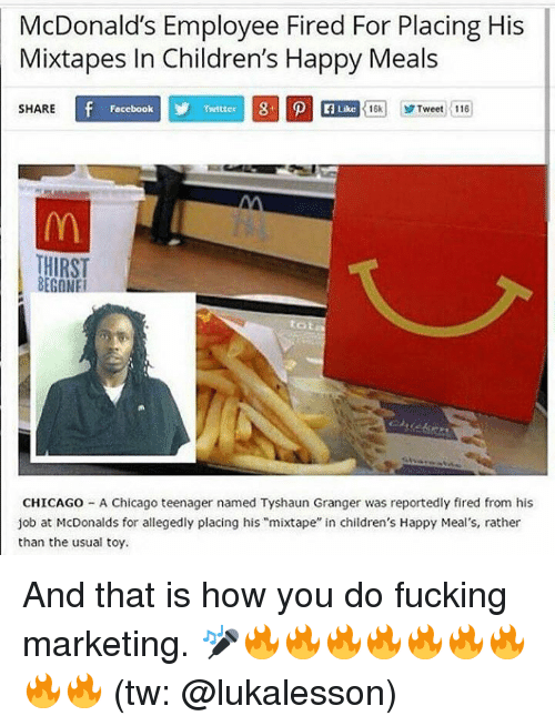 "Chicago, Fucking, and McDonalds: McDonald's Employee Fired For Placing His  Mixtapes In Children's Happy Meals  SHARE  Focebook  Twitter  Like  16k1 yr Tweet :116  HIRST  BEGONE  tot  CHICAGO - A Chicago teenager named Tyshaun Granger was reportedly fired from his  job at McDonalds for allegedly placing his ""mixtape"" in children's Happy Meal's, rather  than the usual toy. And that is how you do fucking marketing. 🎤🔥🔥🔥🔥🔥🔥🔥🔥🔥 (tw: @lukalesson)"
