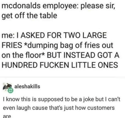 Mcdonalds Employee: mcdonalds employee: please sir,  get off the table  me: I ASKED FOR TWO LARGE  FRIES *dumping bag of fries out  on the floork BUT INSTEAD GOT A  HUNDRED FUCKEN LITTLE ONES  aleshakills  I know this is supposed to be a joke but I can't  even laugh cause that's just how customers  are