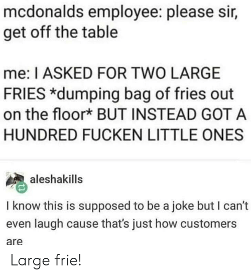 Mcdonalds Employee: mcdonalds employee: please sir,  get off the table  me: I ASKED FOR TWO LARGE  FRIES dumping bag of fries out  on the floor* BUT INSTEAD GOT A  HUNDRED FUCKEN LITTLE ONES  aleshakills  I know this is supposed to be a joke but I can't  even laugh cause that's just how customers  are Large frie!
