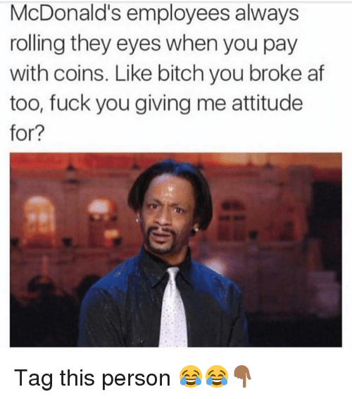 Af, Fuck You, and Funny: McDonald's employees always  rolling they eyes when you pay  with coins. Like bitch you broke af  too, fuck you giving me attitude  for? Tag this person 😂😂👇🏾