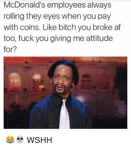Af, Fuck You, and McDonalds: McDonald's employees always  rolling they eyes when you pay  with coins. Like bitch you broke af  too, fuck you giving me attitude  for? 😂💀 WSHH