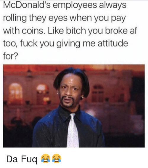 Af, Fuck You, and McDonalds: McDonald's employees always  rolling they eyes when you pay  with coins. Like bitch you broke af  too, fuck you giving me attitude  for? Da Fuq 😂😂