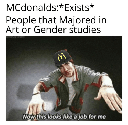 now this: MCdonalds:*Exists*  People that Majored in  Art or Gender studies  Now this looks like a job for me