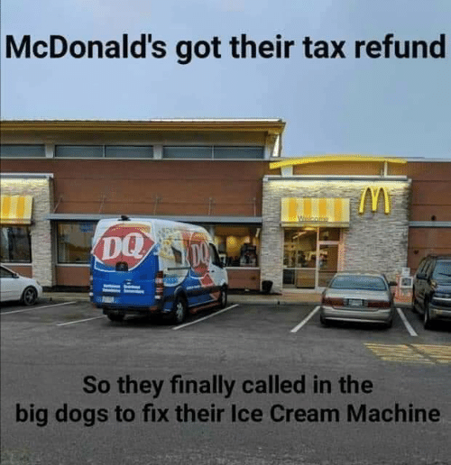 Tax refund: McDonald's got their tax refund  DQ  So they finally called in the  big dogs to fix their Ice Cream Machine