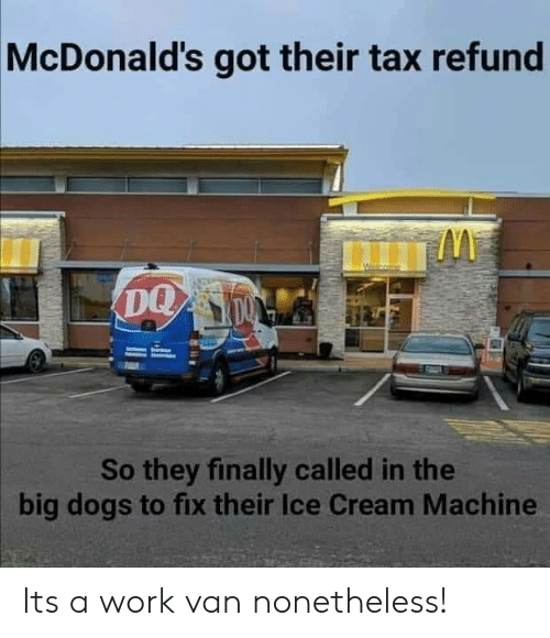 Tax refund: McDonald's got their tax refund  So they finally called in the  big dogs to fix their Ice Cream Machine Its a work van nonetheless!