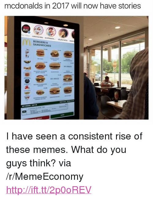 "Will Now Have Stories: mcdonalds in 2017 will now have stories  our story camimendes scottast skyferreira woar  BURGERS  SANDWICHES  OF  3.8  NO IMACE <p>I have seen a consistent rise of these memes. What do you guys think? via /r/MemeEconomy <a href=""http://ift.tt/2p0oREV"">http://ift.tt/2p0oREV</a></p>"