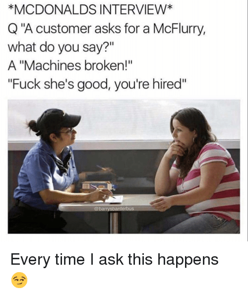 """McDonalds, Memes, and Fuck: *MCDONALDS INTERVIEW*  Q""""A customer asks for a McFlurry,  what do you say?""""  A """"Machines broken!""""  Fuck she's good, you're hired""""  @barrysbanterbus Every time I ask this happens 😏"""