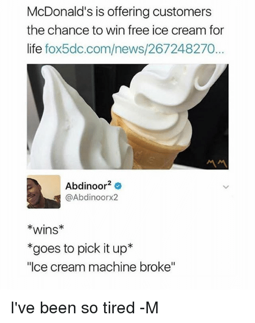 """Life, McDonalds, and News: McDonald's is offering customers  the chance to win free ice cream for  life fox5dc.com/news/267248270...  Abdinoor2  @Abdinoorx2  *wins*  *goes to pick it up*  """"Ice cream machine broke"""" I've been so tired -M"""