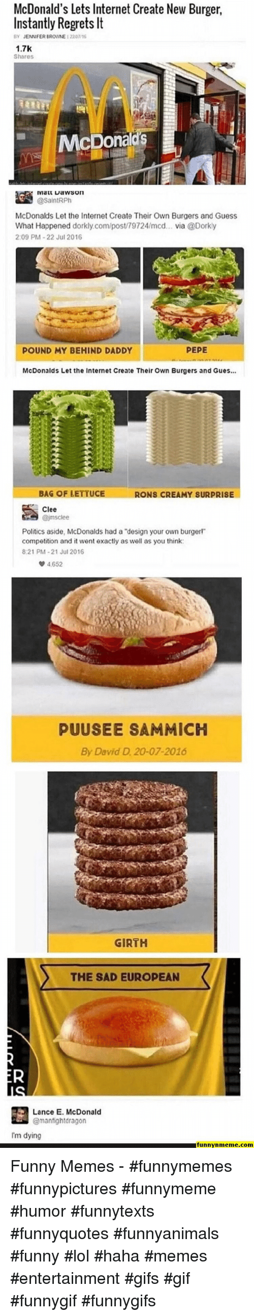 """Creamy: McDonald's Lets Internet Create New Burger  Instantly Regrets It  BY JENNFER BROWNE 12201/16  1.7K  Shares  McDona  逵 iviaarta wson  McDonalds Let the Internet Create Their Own Burgers and Guess  What Happened dorkly.com/post/79724/mcd... via @Dorky  2:09 PM-22 Jul 2016  POUND MY BEHIND DADDY  PEPE  McDonalds Let the Internet Create Their Own Burgers and Gues...  BAG OF LETTUCE  RONS CREAMY SURPRISE  Clee  Politics aside, McDonalds had a """"design your own burgerl""""  competition and it went exactly as well as you think  821 PM-21 Jul 2016  4652  PUUSEE SAMMICH  By David D 20-07-2016  GIRTH  THE SAD EUROPEAN  Lance E. McDonald  @manfightdragon  Im dying  funnynmeme.com Funny Memes - #funnymemes #funnypictures #funnymeme #humor #funnytexts #funnyquotes #funnyanimals #funny #lol #haha #memes #entertainment #gifs #gif #funnygif #funnygifs"""