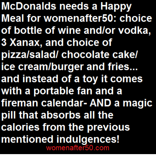 McDonalds, Memes, and Pizza: McDonalds needs a Happy  Meal for womenafter50: choice  of bottle of wine and/or vodka,  3 Xanax, and choice of  pizza/saladl chocolate cakel  ice cream/burger and fries...  and instead of a toy it comes  with a portable fan and a  fireman calendar- AND a magic  pill that absorbs all the  calories from the previous  mentioned indulgences  womenafter 50.COm
