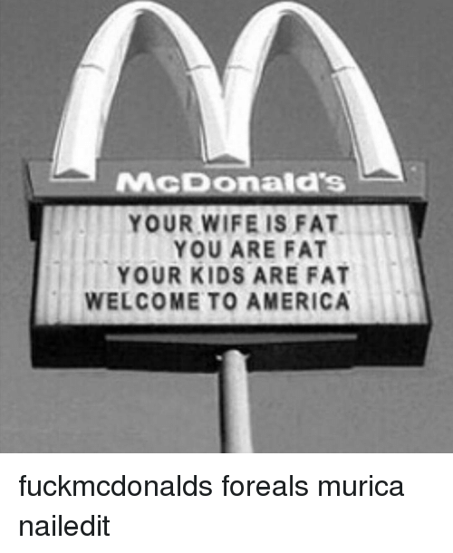 welcome to america: McDonald's  YOUR WIFE IS FAT  YOU ARE FAT  YOUR KIDS ARE FAT  WELCOME TO AMERICA fuckmcdonalds foreals murica nailedit