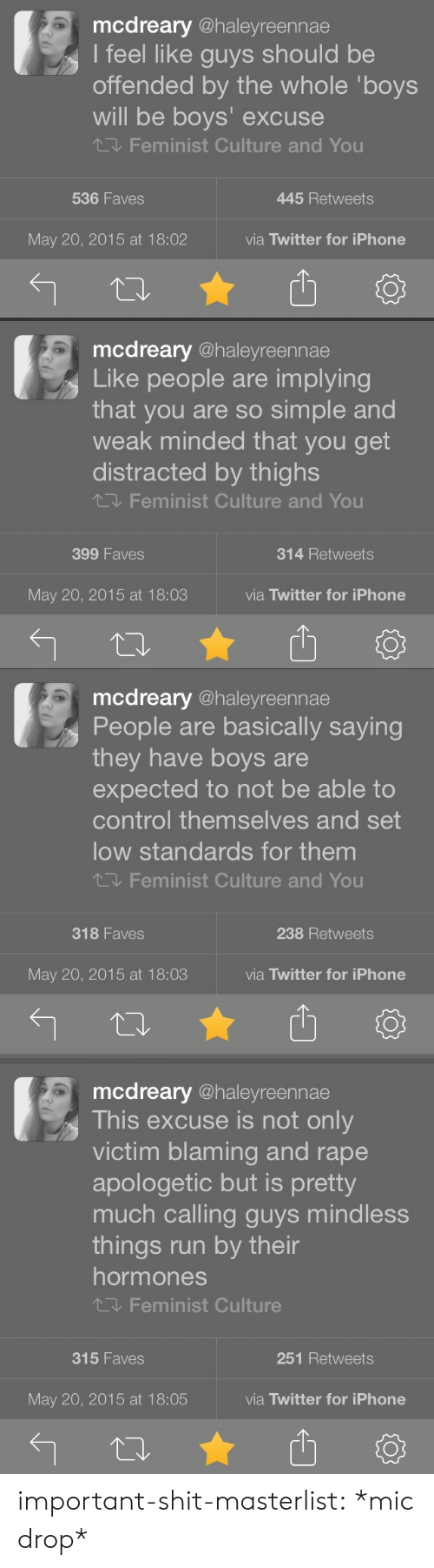 apologetic: mcdreary @haleyreennae  I feel like guys should be  offended by the whole 'boys  will be boys' excuse  Feminist Culture and You  536 Faves  445 Retweets  May 20, 2015 at 18:02  via Twitter for iPhone   mcdreary @haleyreennae  Like people are implying  that you are so simple and  weak minded that you get  distracted by thighs  Feminist Culture and You  399 Faves  314 Retweets  May 20, 2015 at 18:03  via Twitter for iPhone  13   mcdreary @haleyreennae  People are basically saying  they have boys are  expected to not be able to  control themselves and set  low standards for them  Feminist Culture and You  318 Faves  238 Retweets  May 20, 2015 at 18:03  via Twitter for iPhone   mcdreary @haleyreennae  This excuse is not only  victim blaming and rape  apologetic but is pretty  much calling guys mindless  things run by their  hormones  飞, Feminist Culture  315 Faves  251 Retweets  May 20, 2015 at 18:05  via Twitter for iPhone important-shit-masterlist: *mic drop*