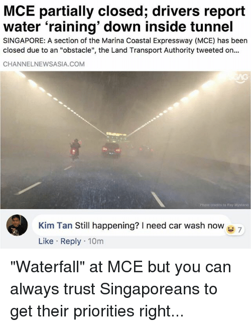 """Memes, Singapore, and Water: MCE partially closed; drivers report  water 'raining' down inside tunnel  SINGAPORE: A section of the Marina Coastal Expressway (MCE) has been  closed due to an """"obstacle"""", the Land Transport Authority tweeted on..  CHANNELNEWSASIA.COM  Photo credits to Ray Mystorio  Kim Tan Still happening? need car wash now 7  Like Reply 10m """"Waterfall"""" at MCE but you can always trust Singaporeans to get their priorities right..."""
