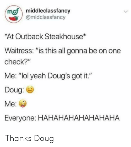 """Outback Steakhouse: mcf middleclassfancy  @midclassfancy  *At Outback Steakhouse*  Waitress: """"is this all gonna be on one  check?""""  Me: """"lol yeah Doug's got it.""""  Doug:  Me:  Everyone: HAHАНАНАНАНАНАНА Thanks Doug"""