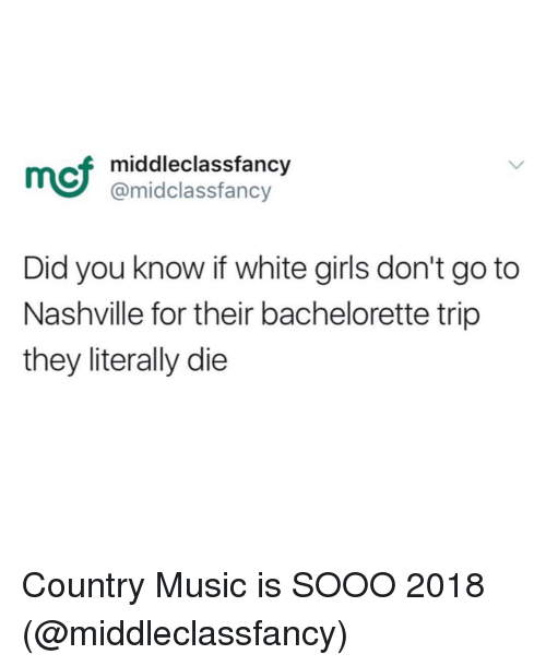 Bachelorette: mcf  middleclassfancy  @midclassfancy  Did you know if white girls don't go to  Nashville for their bachelorette trip  they literally die Country Music is SOOO 2018 (@middleclassfancy)