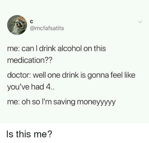 One Drink: @mcfafsatits  me: can I drink alcohol on this  medication??  doctor: well one drink is gonna feel like  you've had 4  me: oh so I'm saving moneyyyyy Is this me?