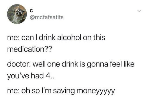 One Drink: @mcfafsatits  me: can I drink alcohol on this  medication??  doctor: well one drink is gonna feel like  you've had 4..  me: oh so l'm saving moneyyyyy