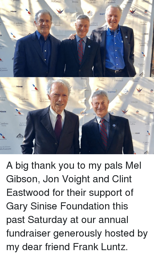 Clint Eastwood: McGovern  Broms  POWER  GARY S1NISE  reisbach  Broms  Pence  POWER  ISE  GARY SINIS  rdan  oso  McGovers  len  VELCO  POWER  ardoso  McG  Canbo  McGovern A big thank you to my pals Mel Gibson, Jon Voight and Clint Eastwood for their support of Gary Sinise Foundation this past Saturday at our annual fundraiser generously hosted by my dear friend Frank Luntz.