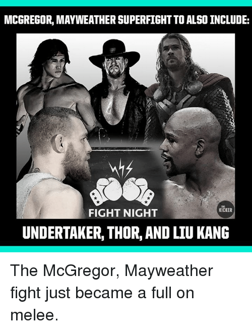 Mayweather Fight: MCGREGOR, MAYWEATHER SUPERFIGHT TO ALSO INCLUDE:  THE  KICKER  FIGHT NIGHT  UNDERTAKER, THOR, AND LIU KANG The McGregor, Mayweather fight just became a full on melee.