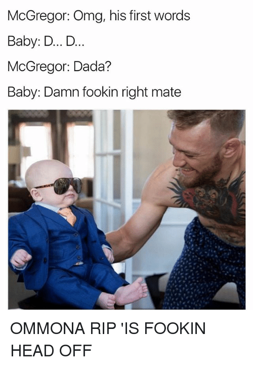 His First Words: McGregor: Omg, his first words  Baby: D... D..  McGregor: Dada?  Baby: Damn fookin right mate OMMONA RIP 'IS FOOKIN HEAD OFF