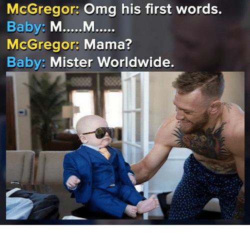His First Words: McGregor: Omg his first words.  McGregor: Mama?  Baby: Mister Worldwide.