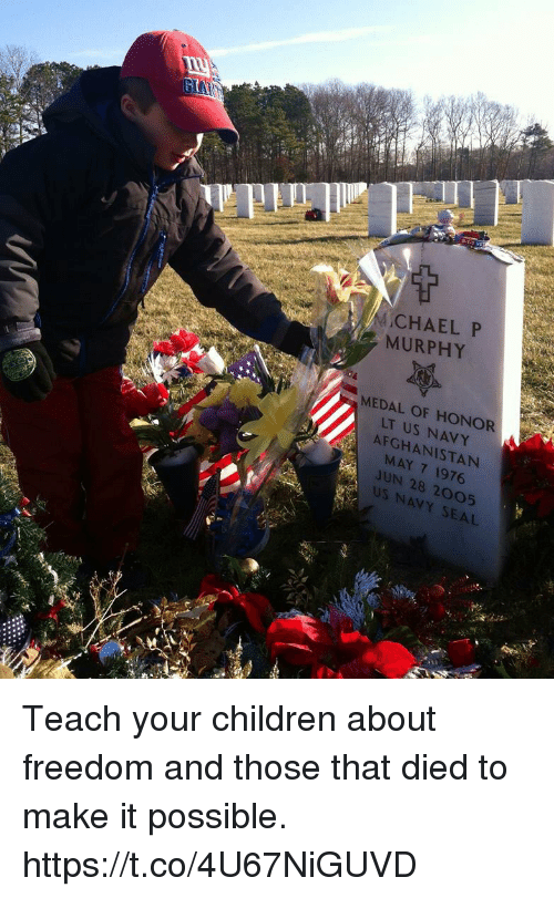 medal of honor: MCHAEL P  MURPHY  MEDAL OF HONOR  LT US NAVY  AFGHANISTAN  MAY 7 1976  JUN 28 2005  US NAVY SEAL Teach your children about freedom and those that died to make it possible. https://t.co/4U67NiGUVD