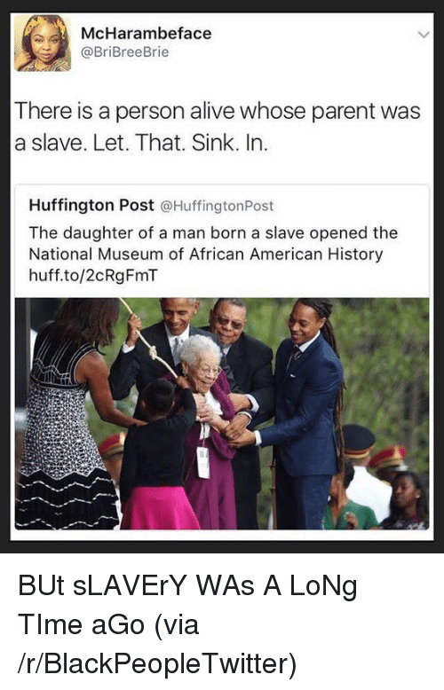 Alive, Blackpeopletwitter, and American: McHarambeface  @BriBreeBrie  There is a person alive whose parent was  a slave. Let. That. Sink. In.  Huffington Post @HuffingtonPost  The daughter of a man born a slave opened the  National Museum of African American History  huff.to/2cRgFmT BUt sLAVErY WAs A LoNg TIme aGo (via /r/BlackPeopleTwitter)