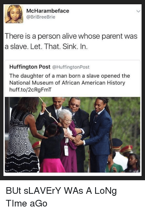 Huffington Post: McHarambeface  @BriBreeBrie  There is a person alive whose parent was  a slave. Let. That. Sink. In.  Huffington Post @HuffingtonPost  The daughter of a man born a slave opened the  National Museum of African American History  huff.to/2cRgFmT BUt sLAVErY WAs A LoNg TIme aGo