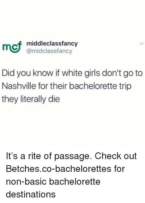 Bachelorette: mci  middleclassfancy  @midclassfancy  Did you know if white girls don't go to  Nashville for their bachelorette trip  they literally die It's a rite of passage. Check out Betches.co-bachelorettes for non-basic bachelorette destinations