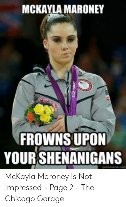mckayla maroney: MCKAYLA MARONEY  FROWNS UPON  YOUR SHENANIGANS  quickmeme.com  London 2012 McKayla Maroney Is Not Impressed - Page 2 - The Chicago Garage