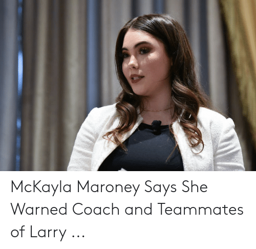 Maroney Says: McKayla Maroney Says She Warned Coach and Teammates of Larry ...