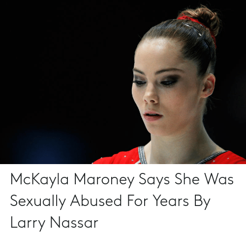 Maroney Says: McKayla Maroney Says She Was Sexually Abused For Years By Larry Nassar