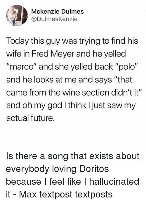 """Polo: Mckenzie Dulmes  @DulmesKenzie  Today this guy was trying to find his  wife in Fred Meyer and he yelled  """"marco"""" and she yelled back """"polo""""  and he looks at me and says """"that  came from the wine section didn't it""""  and oh my god I think I just saw my  actual future. Is there a song that exists about everybody loving Doritos because I feel like I hallucinated it - Max textpost textposts"""