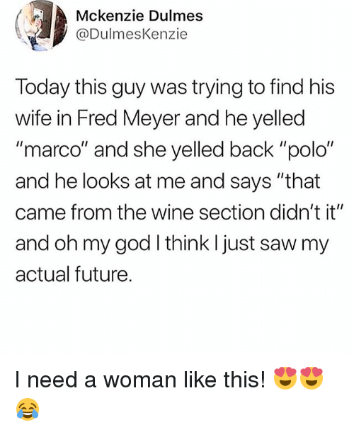 """Polo: Mckenzie Dulmes  @DulmesKenzie  Today this guy was trying to find his  wife in Fred Meyer and he yelled  """"marco"""" and she yelled back """"polo""""  and he looks at me and says """"that  came from the wine section didn't it""""  and oh my god I think I just saw my  actual future. I need a woman like this! 😍😍😂"""