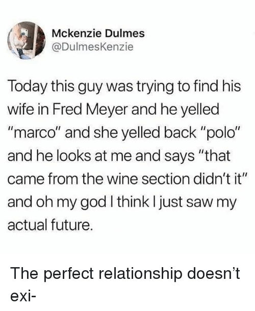 "Polo: Mckenzie Dulmes  @DulmesKenzie  Today this guy was trying to find his  wife in Fred Meyer and he yelled  ""marco"" and she yelled back ""polo""  and he looks at me and says ""that  came from the wine section didn't it""  and oh my god think I just saw my  actual future. The perfect relationship doesn't exi-"
