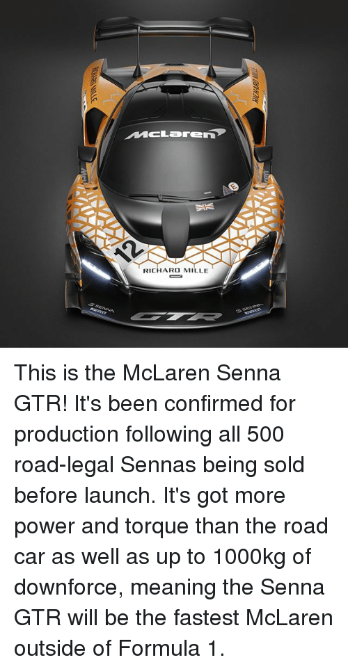 Memes, McLaren, and Meaning: MCLarEn  RICHARD MILLE This is the McLaren Senna GTR! It's been confirmed for production following all 500 road-legal Sennas being sold before launch. It's got more power and torque than the road car as well as up to 1000kg of downforce, meaning the Senna GTR will be the fastest McLaren outside of Formula 1.