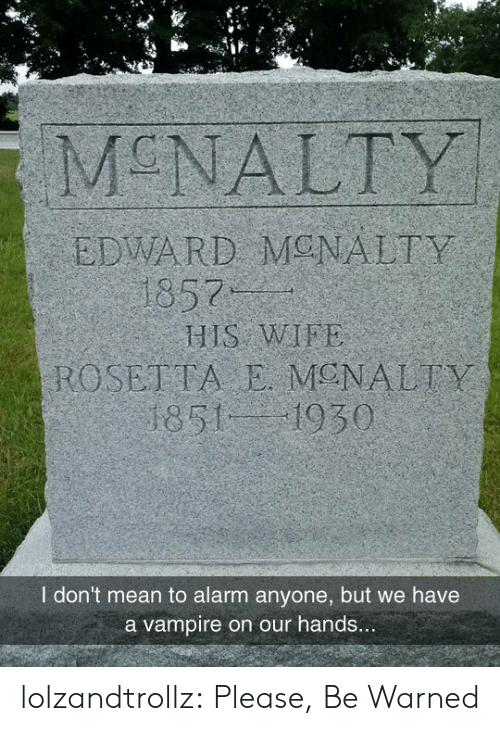 vampire: MCNALTY  EDWARD MONALTY  1857  HIS WIFE  ROSETTA E MENALTY  1851 1930  I don't mean to alarm anyone, but we have  a vampire on our hands... lolzandtrollz:  Please, Be Warned