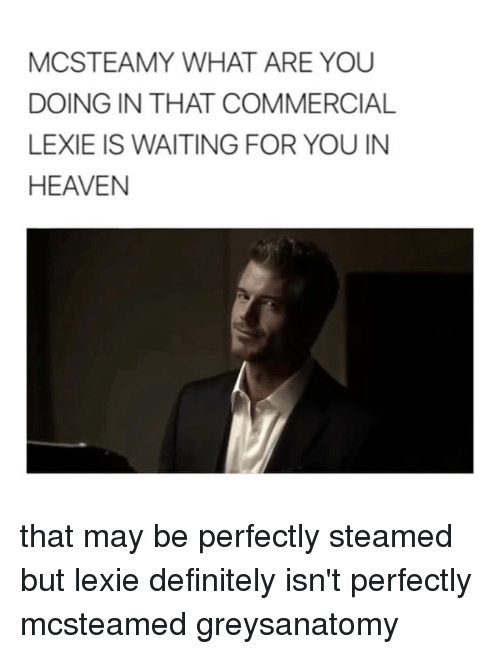 Definitely, Heaven, and Memes: MCSTEAMY WHAT ARE YOU  DOING IN THAT COMMERCIAL  LEXIE IS WAITING FOR YOU IN  HEAVEN that may be perfectly steamed but lexie definitely isn't perfectly mcsteamed greysanatomy