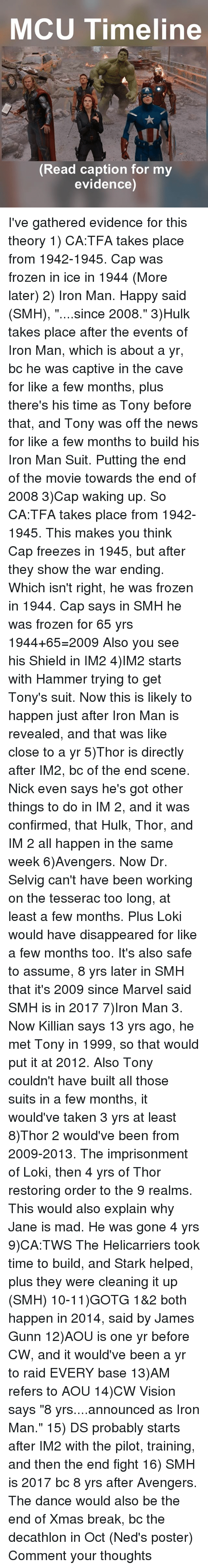 "tonys: MCU Timeline  A,  Read caption for my  evidence) I've gathered evidence for this theory 1) CA:TFA takes place from 1942-1945. Cap was frozen in ice in 1944 (More later) 2) Iron Man. Happy said (SMH), ""....since 2008."" 3)Hulk takes place after the events of Iron Man, which is about a yr, bc he was captive in the cave for like a few months, plus there's his time as Tony before that, and Tony was off the news for like a few months to build his Iron Man Suit. Putting the end of the movie towards the end of 2008 3)Cap waking up. So CA:TFA takes place from 1942-1945. This makes you think Cap freezes in 1945, but after they show the war ending. Which isn't right, he was frozen in 1944. Cap says in SMH he was frozen for 65 yrs 1944+65=2009 Also you see his Shield in IM2 4)IM2 starts with Hammer trying to get Tony's suit. Now this is likely to happen just after Iron Man is revealed, and that was like close to a yr 5)Thor is directly after IM2, bc of the end scene. Nick even says he's got other things to do in IM 2, and it was confirmed, that Hulk, Thor, and IM 2 all happen in the same week 6)Avengers. Now Dr. Selvig can't have been working on the tesserac too long, at least a few months. Plus Loki would have disappeared for like a few months too. It's also safe to assume, 8 yrs later in SMH that it's 2009 since Marvel said SMH is in 2017 7)Iron Man 3. Now Killian says 13 yrs ago, he met Tony in 1999, so that would put it at 2012. Also Tony couldn't have built all those suits in a few months, it would've taken 3 yrs at least 8)Thor 2 would've been from 2009-2013. The imprisonment of Loki, then 4 yrs of Thor restoring order to the 9 realms. This would also explain why Jane is mad. He was gone 4 yrs 9)CA:TWS The Helicarriers took time to build, and Stark helped, plus they were cleaning it up (SMH) 10-11)GOTG 1&2 both happen in 2014, said by James Gunn 12)AOU is one yr before CW, and it would've been a yr to raid EVERY base 13)AM refers to AOU 14)CW Vision says ""8 yrs....announced as Iron Man."" 15) DS probably starts after IM2 with the pilot, training, and then the end fight 16) SMH is 2017 bc 8 yrs after Avengers. The dance would also be the end of Xmas break, bc the decathlon in Oct (Ned's poster) Comment your thoughts"