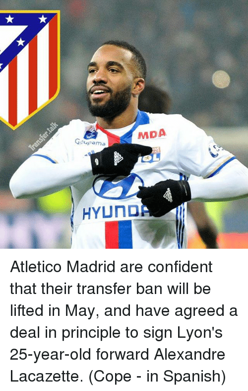 25 Years Old: MDA  Goupama  SL  HYUNDA Atletico Madrid are confident that their transfer ban will be lifted in May, and have agreed a deal in principle to sign Lyon's 25-year-old forward Alexandre Lacazette. (Cope - in Spanish)