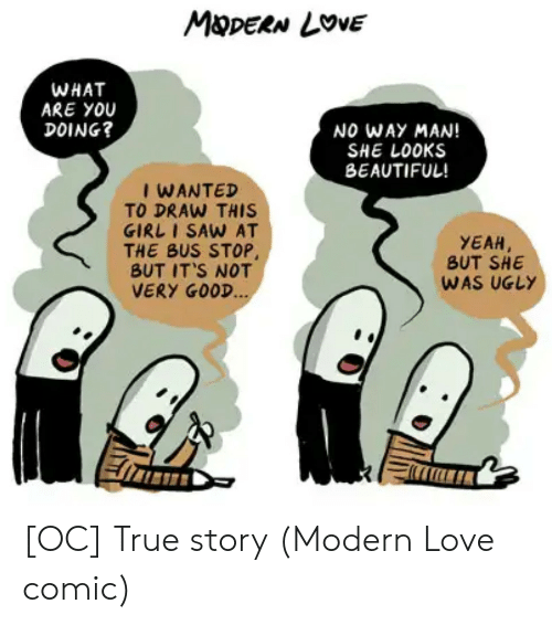 Yeah But: MDERN LOVE  WHAT  ARE YOU  DOING?  NO WAY MAN!  SHE LOOKS  BEAUTIFUL!  I WANTED  TO DRAW THIS  GIRL I SAW AT  THE BUS STOP,  BUT IT'S NOT  VERY GOOD...  YEAH  BUT SHE  WAS UGLY [OC] True story (Modern Love comic)