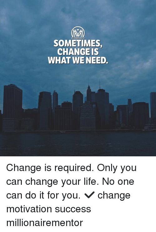 Life, Memes, and Change: MDONURENENTOR  SOMETIMES,  CHANGE IS  WHAT WENEED. Change is required. Only you can change your life. No one can do it for you. ✔️ change motivation success millionairementor