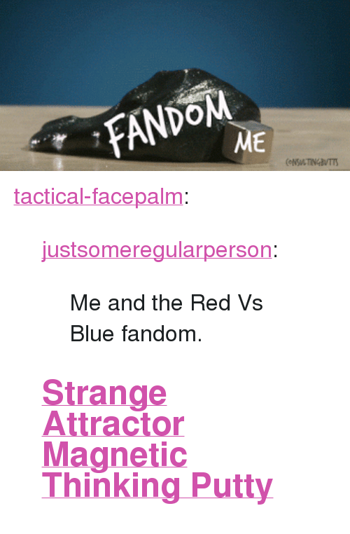 """Red vs. Blue: ME <p><a href=""""http://tactical-facepalm.tumblr.com/post/144052303977/justsomeregularperson-me-and-the-red-vs-blue"""" class=""""tumblr_blog"""">tactical-facepalm</a>:</p>  <blockquote><p><a class=""""tumblr_blog"""" href=""""http://justsomeregularperson.tumblr.com/post/131593963334"""">justsomeregularperson</a>:</p> <blockquote> <p>Me and the Red Vs Blue fandom.</p> </blockquote>  <h2><a href=""""http://novelty-gift-ideas.com/category/putty/"""">Strange Attractor Magnetic Thinking Putty</a></h2></blockquote>"""