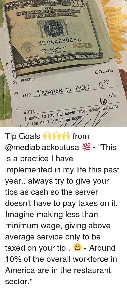 "America, Goals, and Life: ME 044 68026 D  60- 43  se Amount  AXATION IS THEpr 0  AM  HIP  -TOTAL  pay the above total amount pursuant  I agree to T to the card issuer Tip Goals 🙌🙌🙌 from @mediablackoutusa 💯 - ""This is a practice I have implemented in my life this past year.. always try to give your tips as cash so the server doesn't have to pay taxes on it. Imagine making less than minimum wage, giving above average service only to be taxed on your tip.. 😩 - Around 10% of the overall workforce in America are in the restaurant sector."""