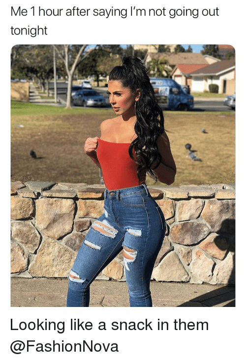 Funny, Looking, and Them: Me 1 hour after saying I'm not going out  tonight Looking like a snack in them @FashionNova