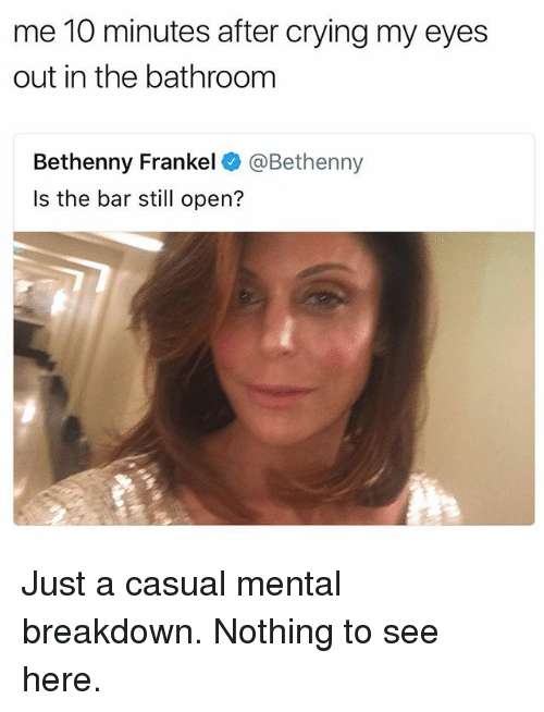 Crying, Girl Memes, and Bethenny Frankel: me 10 minutes after crying my eyes  out in the bathroom  Bethenny Frankel @Bethenny  Is the bar still open? Just a casual mental breakdown. Nothing to see here.