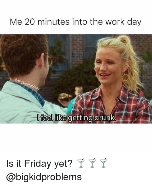 It Friday: Me 20 minutes into the work day  feellike getting drunke Is it Friday yet? 🍸🍸🍸@bigkidproblems